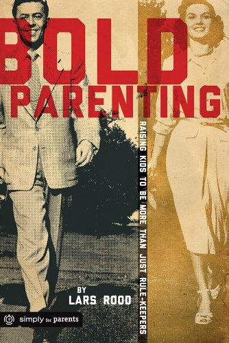 Bold Parenting: Raising Kids to be More than Just Rule Keepers: Rood, Lars