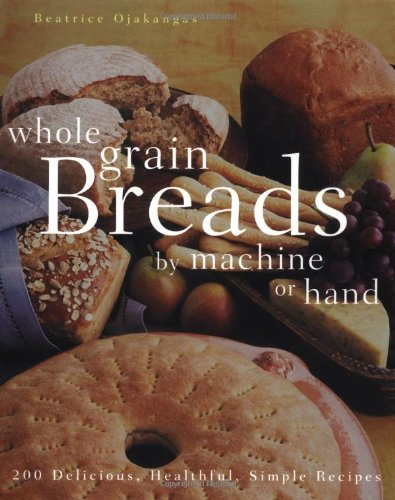 9780764538254: Whole Grain Breads by Machine or Hand: 200 Delicious, Healthful, Simple Recipes