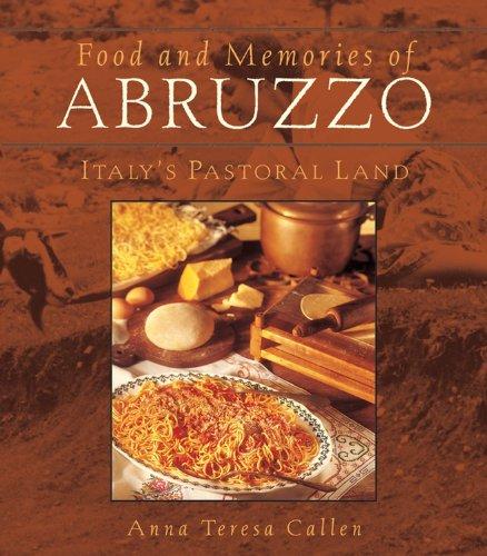 Food and Memories of Abruzzo: Italy's Pastoral Land: Callen, Anna Teresa