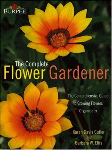 Burpee Complete Flower Gardener: The Comprehensive Guide to Growing Flowers Organically