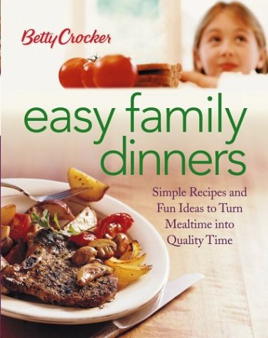 Betty Crocker Easy Family Dinners: Simple Recipes and Fun Ideas to Turn Meal Time into Quality Time...