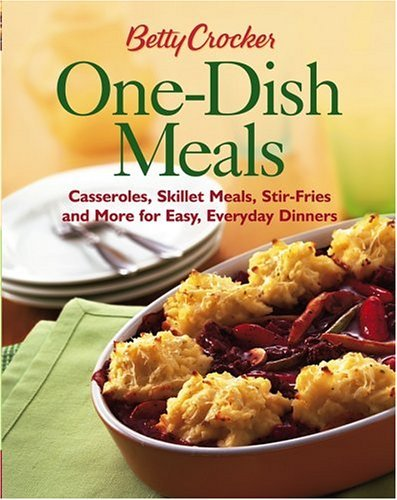 Betty Crockers One-Dish Meals : Casseroles, Skillet Meals, Stir-Fries and More for Easy, Everyday Dinners