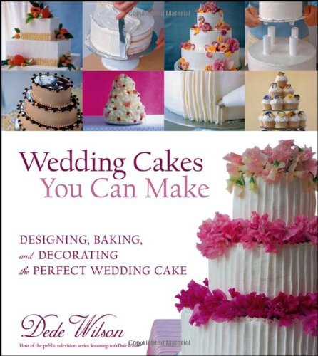 Wedding Cakes You Can Make: Designing, Baking, and Decorating the Perfect Wedding Cake: Dede Wilson...