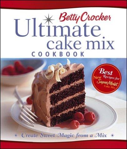 Betty Crocker's Ultimate Cake Mix Cookbook: Create: Betty Crocker Editors