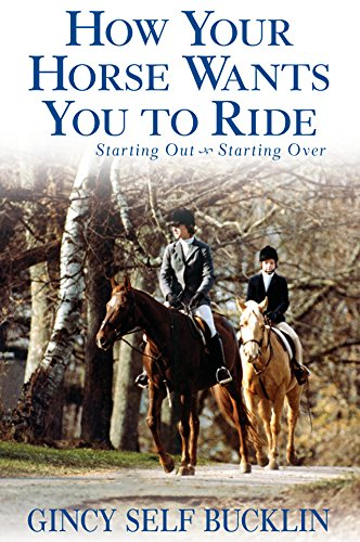 How Your Horse Wants You to Ride: Starting Out, Starting Over (Hardcover): Gincy Self Bucklin