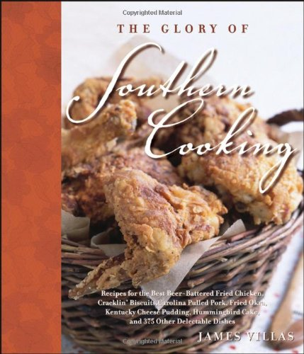 The Glory of Southern Cooking: Recipes for the Best Beer-Battered Fried Chicken, Cracklin' Biscui...