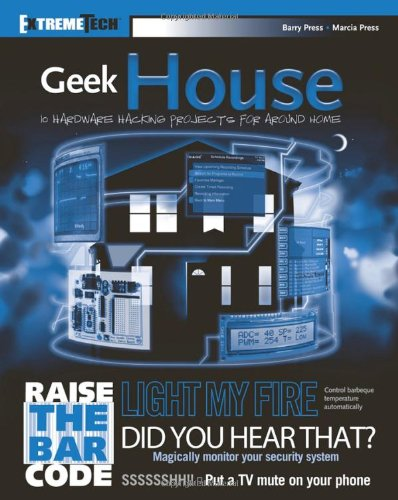 Geek House: 10 Hardware Hacking Projects for Around Home (ExtremeTech): Barry Press