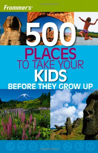 9780764595882: Frommer's 500 Places to Take Your Kids Before They Grow Up