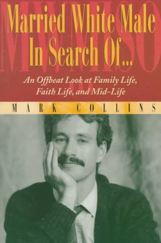 Married White Male in Search Of. : An Offbeat Look at Family Life, Faith Life and Mid-Life - Mark Collins