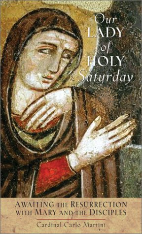 Our Lady of Holy Saturday: Awaiting the Resurrection with Mary and the Disciples (9780764809279) by Carlo Maria Martini; Cardinal Carlo Martini