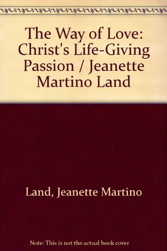 The Way of Love: Christ's Life-Giving Passion / Jeanette Martino Land
