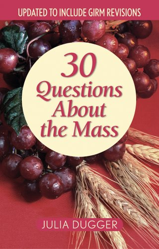 30 Questions About the Mass: Updated to Include GIRM Revisions: Dugger, Julia