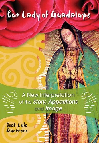 Our Lady of Guadalupe A New Interpretation of the Story, Apparitions, and Image: Josà Guerrero