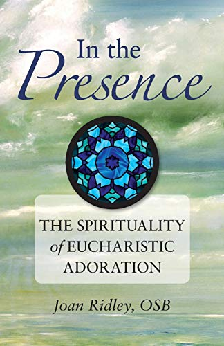 In the Presence: The Spirituality of Eucharistic: Ridley OSB, Sr