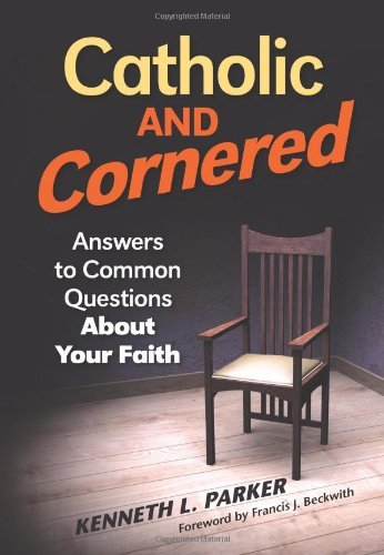 Catholic and Cornered: Answers to Common Questions about Your Faith: Parker, Kenneth