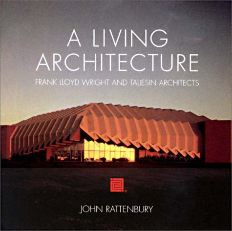 A Living Architecture: Frank Lloyd Wright and Taliesin Architects: Rattenbury, John