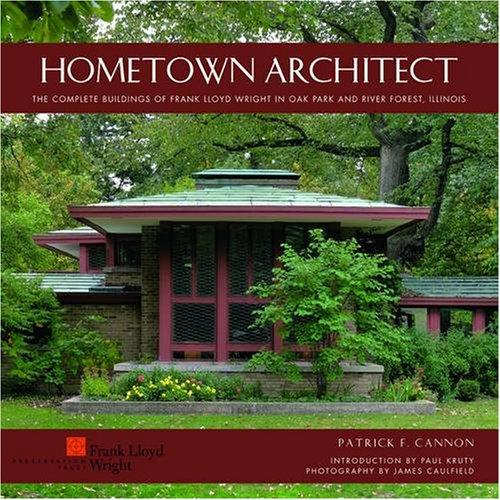 Hometown Architect: The Complete Buildings of Frank Lloyd Wright in Oak Park and River Forest, ...