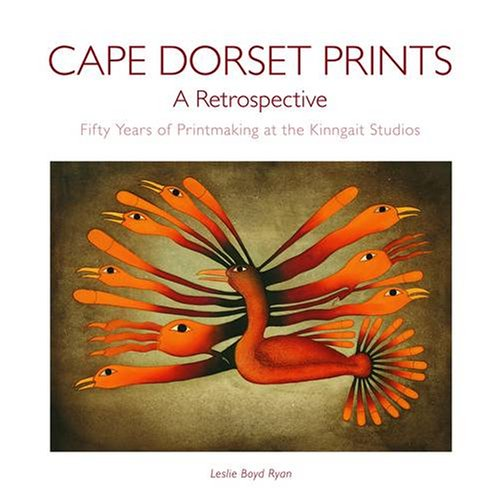 Cape Dorset Prints: A Retrospective: Fifty Years of Printmaking at the Kinngait Studios: Ryan, ...