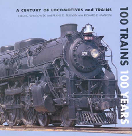 100 Trains 100 Years: A Century of Locomotives and Trains: Winkowski, Fred; Sullivan, Frank D.