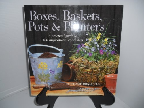 Boxes, Baskets, Pots & Planters: A Practical Guide to 100 Inspirational Containers: Stephanie ...