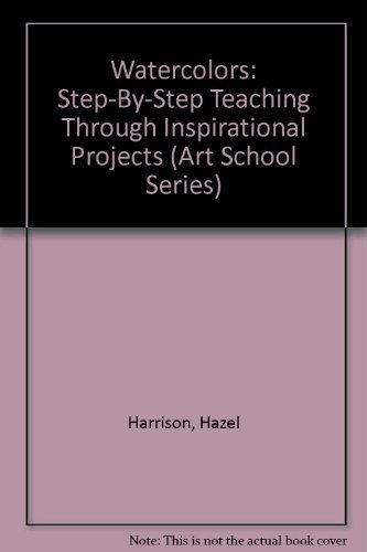 Watercolors: Step-By-Step Teaching Through Inspirational Projects (Art School Series)