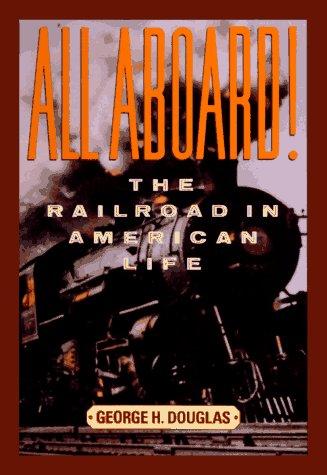 All Aboard! The Railroad in American Life: Douglas, George H.