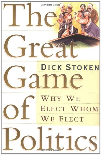 9780765307323: The Great Game of Politics: Why We Elect, Whom We Elect