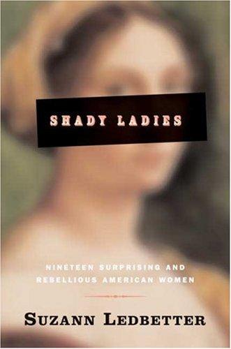 Shady Ladies: Nineteen Surprising and Rebellious American Women - Suzann Ledbetter