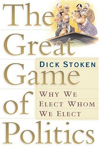 9780765311818: The Great Game of Politics: Why We Elect Whom We Elect