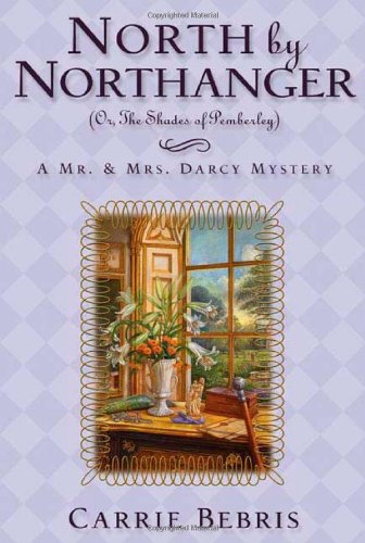 North by Northanger, (or the Shades of Pemberley): A Mr. & Mrs. Darcy Mystery: Bebris, Carrie