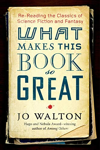 What Makes This Book So Great: Re-Reading the Classics of Science Fiction and Fantasy (0765331934) by Jo Walton