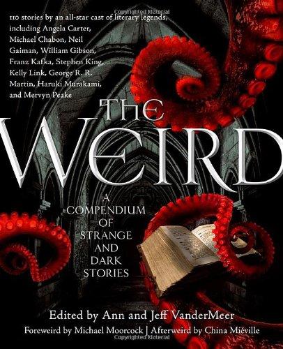 THE WEIRD: A COMPENDIUM OF STRANGE AND DARK STORIES: VanderMeer, Jeff, and Ann VanderMeer., editors