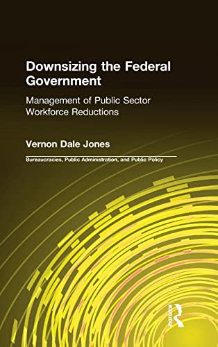 9780765601186: Downsizing the Federal Government: Management of Public Sector Workforce Reductions (Bureaucracies, Public Administration, and Public Policy)