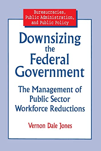 9780765601193: Downsizing the Federal Government: Management of Public Sector Workforce Reductions (Bureaucracies, Public Administration, and Public Policy)