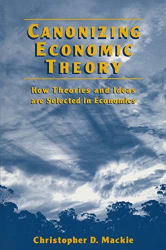 Canonizing Economic Theory: How Theories and Ideas Are Selected in Economics: Christopher D. MacKie