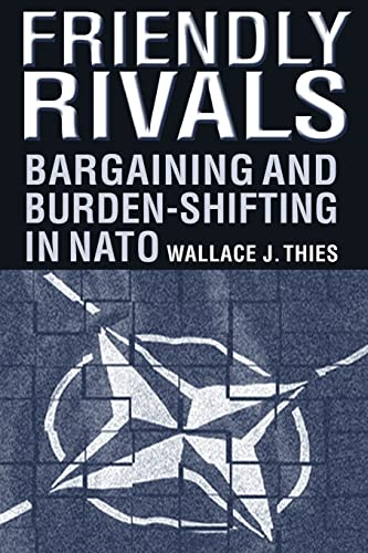 Friendly Rivals: Bargaining and Burden-shifting in NATO: Thies, Wallace J.