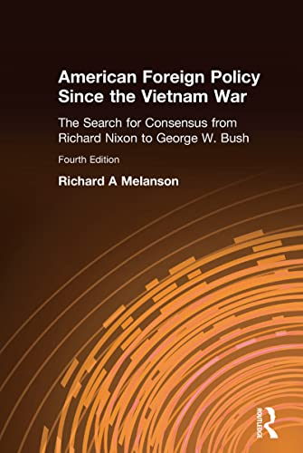 American Foreign Policy Since the Vietnam War: The Search for Consensus from Nixon to Clinton: ...