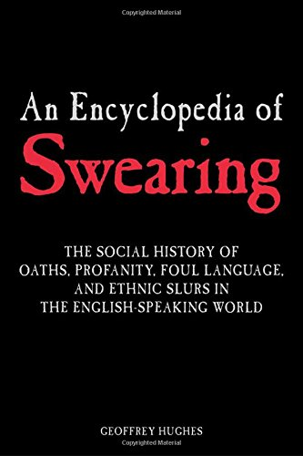 9780765612311: An Encyclopedia of Swearing: The Social History of Oaths, Profanity, Foul Language, and Ethnic Slurs in the English-speaking World