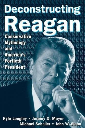 9780765615916: Deconstructing Reagan: Conservative Mythology and America's Fortieth President