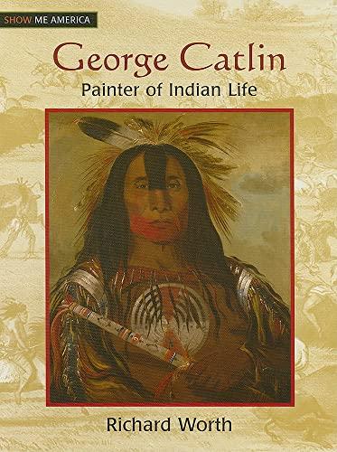 George Catlin: Painter of Indian Life (Hardback): Richard Worth