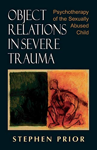 Object Relations in Severe Trauma: Psychotherapy of the Sexually Abused Child (9780765700186) by Stephen Prior