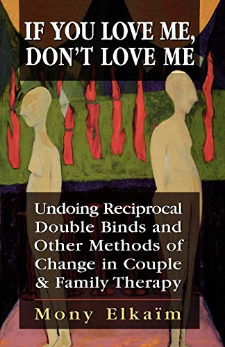 9780765700483: If You Love Me, Don't Love Me: Undoing Reciprocal Double Binds and Other Methods of Change in Couple and Family Therapy