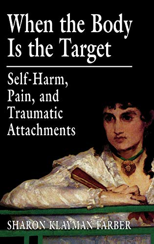 9780765702562: When the Body Is the Target: Self-Harm, Pain, and Traumatic Attachments