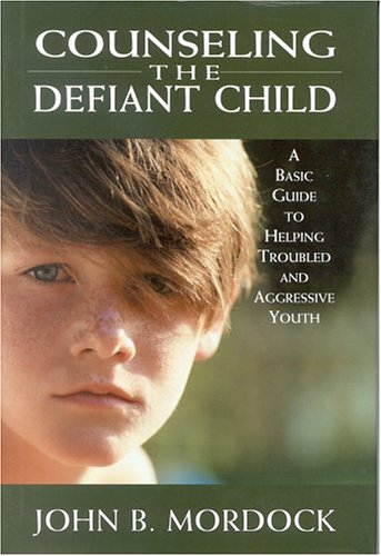 Counseling the Defiant Child: A Basic Guide: John B. Mordock,