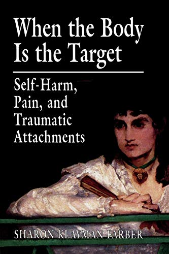 9780765703712: When the Body Is the Target: Self-Harm, Pain, and Traumatic Attachments