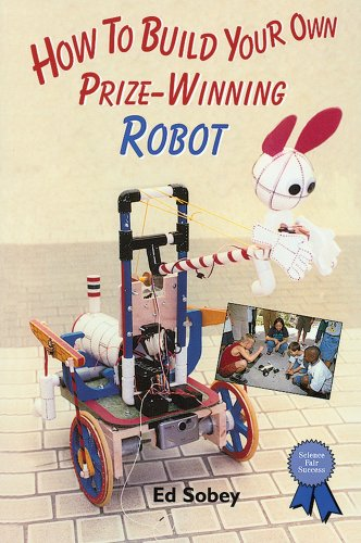 How to Build Your Own Prize-Winning Robot (Science Fair Success): Sobey, Ed