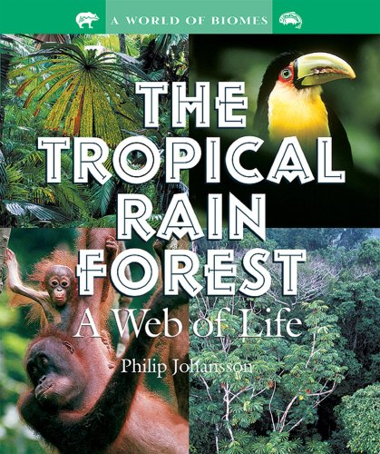 The Tropical Rain Forest: A Web of Life (World of Biomes): Johansson, Philip