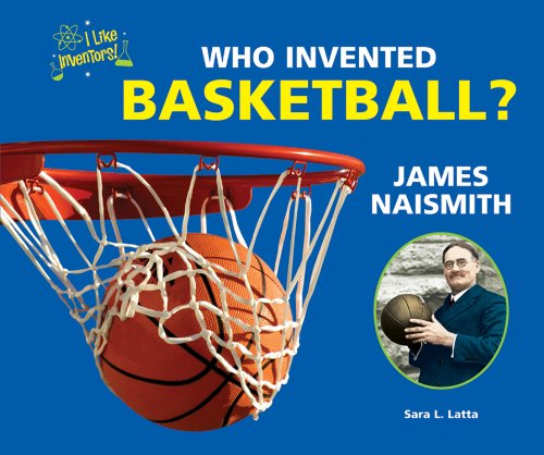 Who Invented Basketball? James Naismith (I Like Inventors!): Latta, Sara L