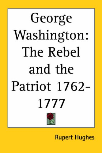 George Washington: The Rebel and the Patriot 1762-1777 1927 (9780766183544) by Hughes, Rupert