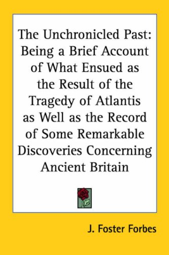 9780766190733: The Unchronicled Past: Being a Brief Account of What Ensued as the Result of the Tragedy of Atlantis as Well as the Record of Some Remarkable Discoveries Concerning Ancient Britain